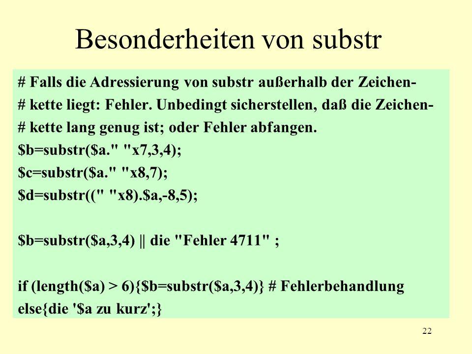 22 Besonderheiten von substr # Falls die Adressierung von substr außerhalb der Zeichen- # kette liegt: Fehler. Unbedingt sicherstellen, daß die Zeiche