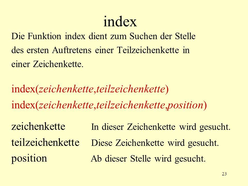 23 index Die Funktion index dient zum Suchen der Stelle des ersten Auftretens einer Teilzeichenkette in einer Zeichenkette. index(zeichenkette,teilzei