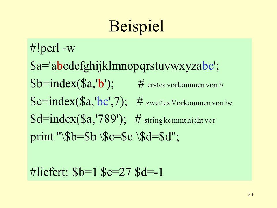 24 Beispiel #!perl -w $a= abcdefghijklmnopqrstuvwxyzabc ; $b=index($a, b ); # erstes vorkommen von b $c=index($a, bc ,7); # zweites Vorkommen von bc $d=index($a, 789 ); # string kommt nicht vor print \$b=$b \$c=$c \$d=$d ; #liefert: $b=1 $c=27 $d=-1