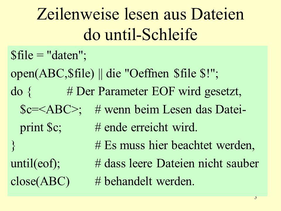 3 Zeilenweise lesen aus Dateien do until-Schleife $file = daten ; open(ABC,$file) || die Oeffnen $file $! ; do { # Der Parameter EOF wird gesetzt, $c= ; # wenn beim Lesen das Datei- print $c; # ende erreicht wird.