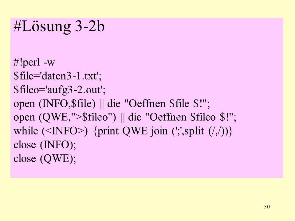 30 #Lösung 3-2b #!perl -w $file='daten3-1.txt'; $fileo='aufg3-2.out'; open (INFO,$file) || die