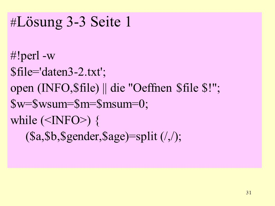 31 # Lösung 3-3 Seite 1 #!perl -w $file= daten3-2.txt ; open (INFO,$file) || die Oeffnen $file $! ; $w=$wsum=$m=$msum=0; while ( ) { ($a,$b,$gender,$age)=split (/,/);