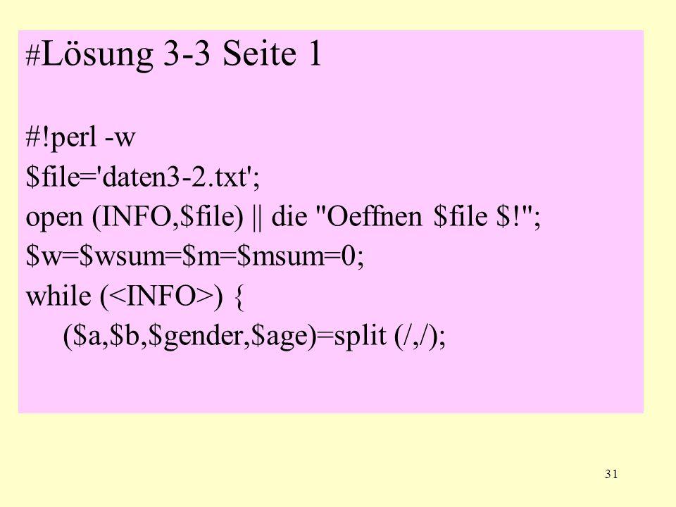 31 # Lösung 3-3 Seite 1 #!perl -w $file='daten3-2.txt'; open (INFO,$file) || die