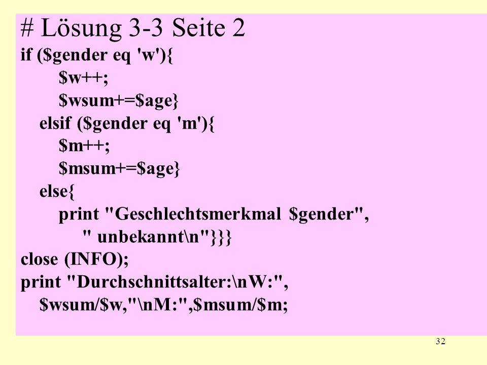32 # Lösung 3-3 Seite 2 if ($gender eq w ){ $w++; $wsum+=$age} elsif ($gender eq m ){ $m++; $msum+=$age} else{ print Geschlechtsmerkmal $gender , unbekannt\n }}} close (INFO); print Durchschnittsalter:\nW: , $wsum/$w, \nM: ,$msum/$m;