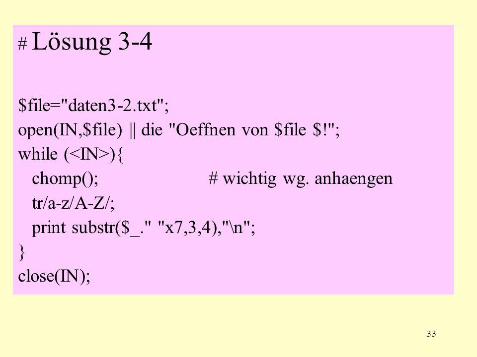 33 # Lösung 3-4 $file= daten3-2.txt ; open(IN,$file) || die Oeffnen von $file $! ; while ( ){ chomp();# wichtig wg.