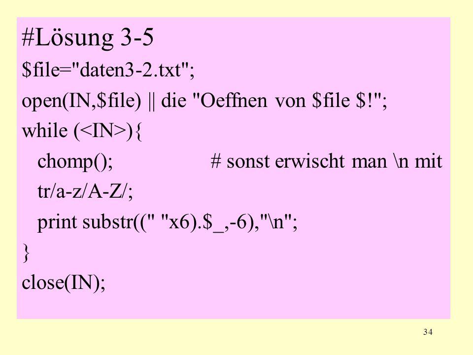 34 #Lösung 3-5 $file= daten3-2.txt ; open(IN,$file) || die Oeffnen von $file $! ; while ( ){ chomp();# sonst erwischt man \n mit tr/a-z/A-Z/; print substr(( x6).$_,-6), \n ; } close(IN);