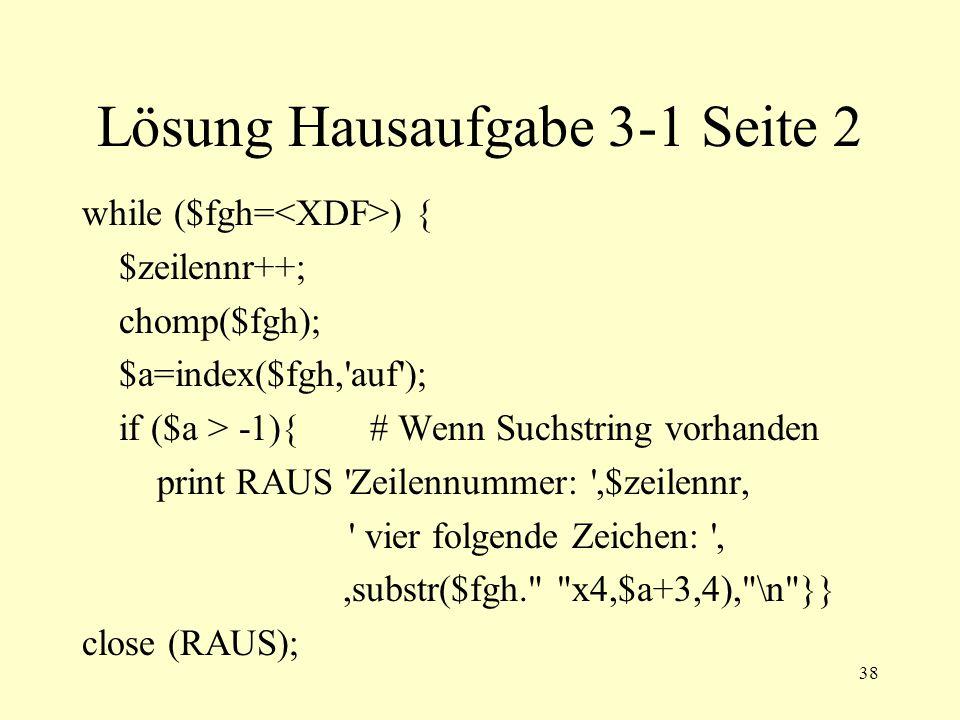 38 Lösung Hausaufgabe 3-1 Seite 2 while ($fgh= ) { $zeilennr++; chomp($fgh); $a=index($fgh, auf ); if ($a > -1){# Wenn Suchstring vorhanden print RAUS Zeilennummer: ,$zeilennr, vier folgende Zeichen: ,,substr($fgh. x4,$a+3,4), \n }} close (RAUS);