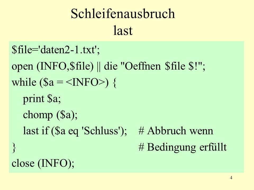 4 Schleifenausbruch last $file= daten2-1.txt ; open (INFO,$file) || die Oeffnen $file $! ; while ($a = ) { print $a; chomp ($a); last if ($a eq Schluss );# Abbruch wenn }# Bedingung erfüllt close (INFO);
