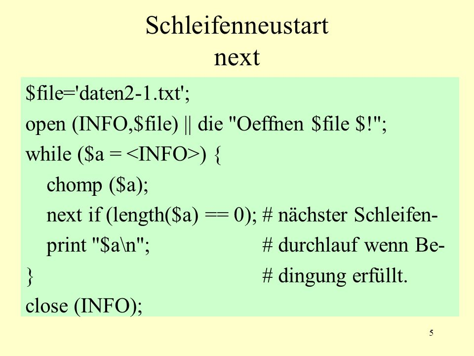 5 Schleifenneustart next $file= daten2-1.txt ; open (INFO,$file) || die Oeffnen $file $! ; while ($a = ) { chomp ($a); next if (length($a) == 0);# nächster Schleifen- print $a\n ;# durchlauf wenn Be- }# dingung erfüllt.
