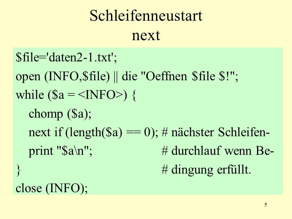 5 Schleifenneustart next $file= daten2-1.txt ; open (INFO,$file) || die Oeffnen $file $! ; while ($a = ) { chomp ($a); next if (length($a) == 0);# nächster Schleifen- print $a\n ;# durchlauf wenn Be- }# dingung erfüllt.