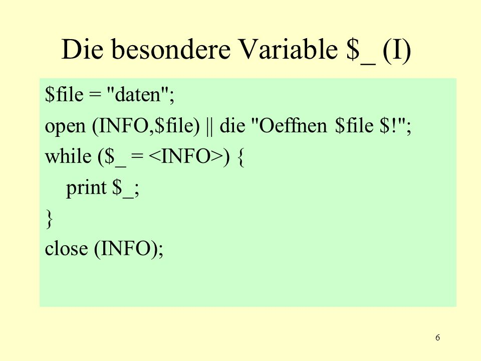 6 Die besondere Variable $_ (I) $file = daten ; open (INFO,$file) || die Oeffnen $file $! ; while ($_ = ) { print $_; } close (INFO);
