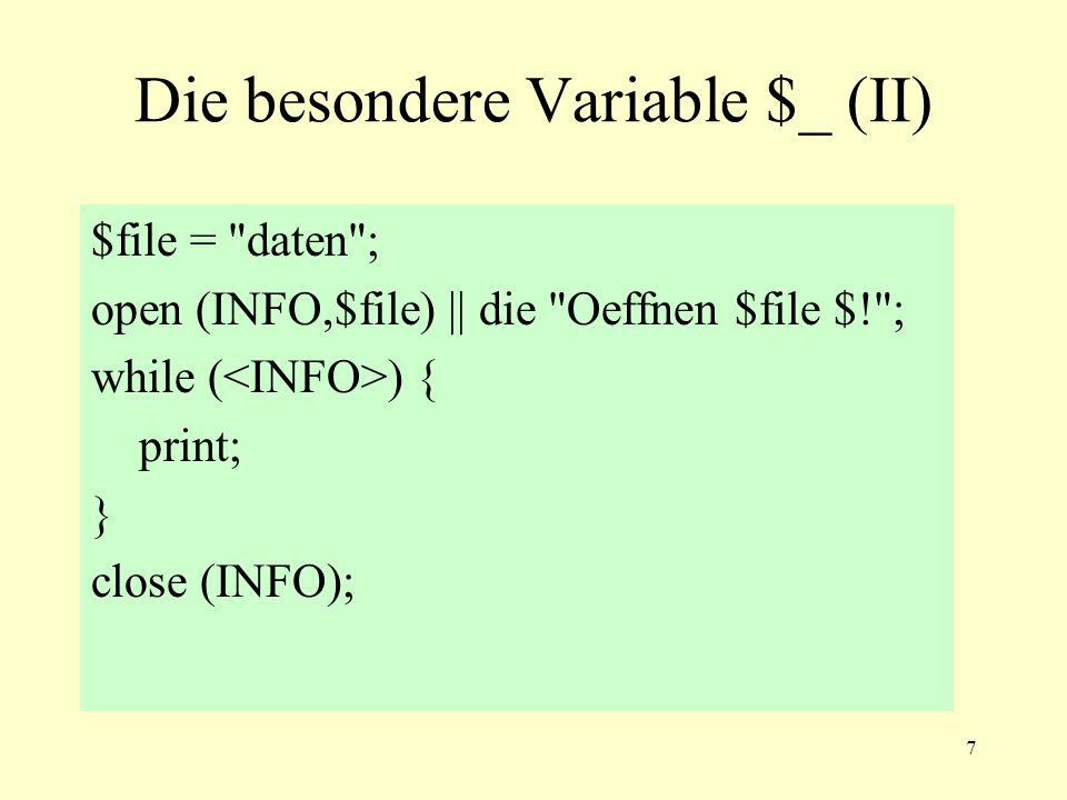 7 Die besondere Variable $_ (II) $file = daten ; open (INFO,$file) || die Oeffnen $file $! ; while ( ) { print; } close (INFO);