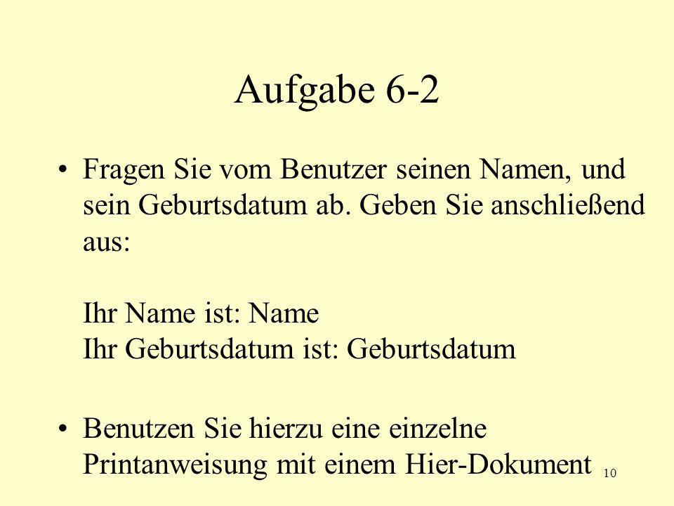 10 Aufgabe 6-2 Fragen Sie vom Benutzer seinen Namen, und sein Geburtsdatum ab. Geben Sie anschließend aus: Ihr Name ist: Name Ihr Geburtsdatum ist: Ge
