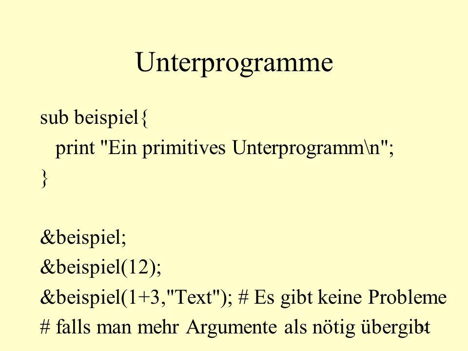 12 Unterprogramme sub beispiel{ print Ein primitives Unterprogramm\n ; } &beispiel; &beispiel(12); &beispiel(1+3, Text ); # Es gibt keine Probleme # falls man mehr Argumente als nötig übergibt