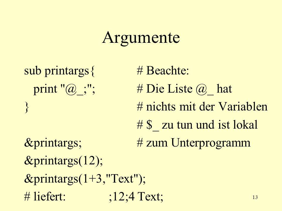 13 Argumente sub printargs{# Beachte: print @_; ;# Die Liste @_ hat }# nichts mit der Variablen # $_ zu tun und ist lokal &printargs;# zum Unterprogramm &printargs(12); &printargs(1+3, Text ); # liefert:;12;4 Text;