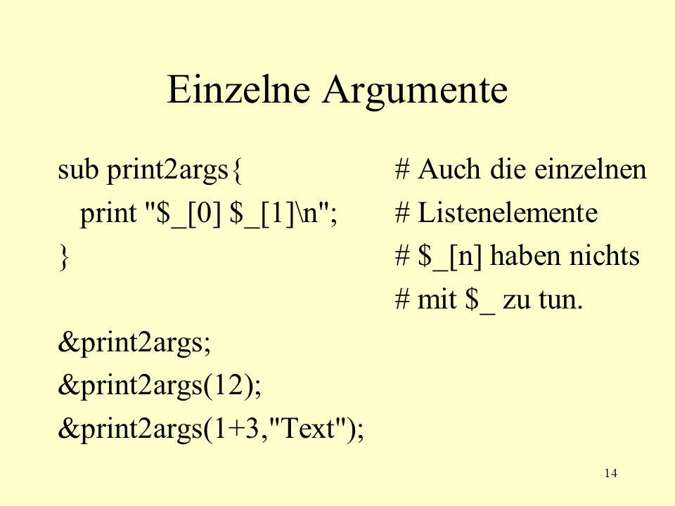 14 Einzelne Argumente sub print2args{# Auch die einzelnen print $_[0] $_[1]\n ;# Listenelemente }# $_[n] haben nichts # mit $_ zu tun.