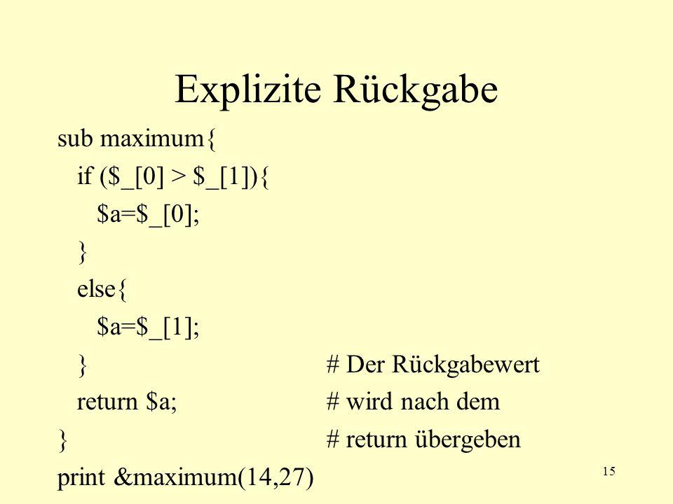 15 Explizite Rückgabe sub maximum{ if ($_[0] > $_[1]){ $a=$_[0]; } else{ $a=$_[1]; }# Der Rückgabewert return $a;# wird nach dem }# return übergeben print &maximum(14,27)