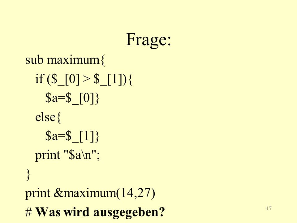 17 Frage: sub maximum{ if ($_[0] > $_[1]){ $a=$_[0]} else{ $a=$_[1]} print