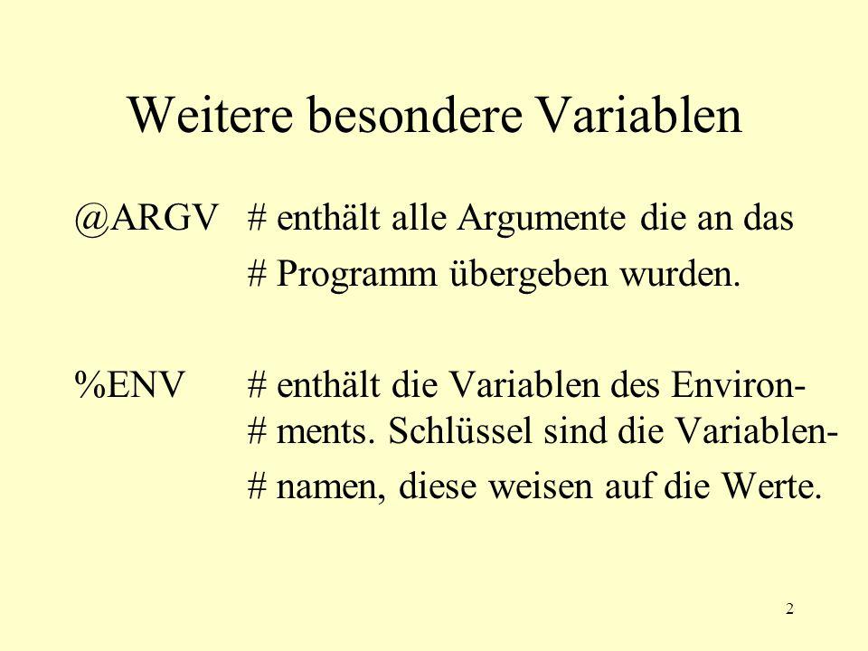 2 Weitere besondere Variablen @ARGV# enthält alle Argumente die an das # Programm übergeben wurden. %ENV# enthält die Variablen des Environ- # ments.