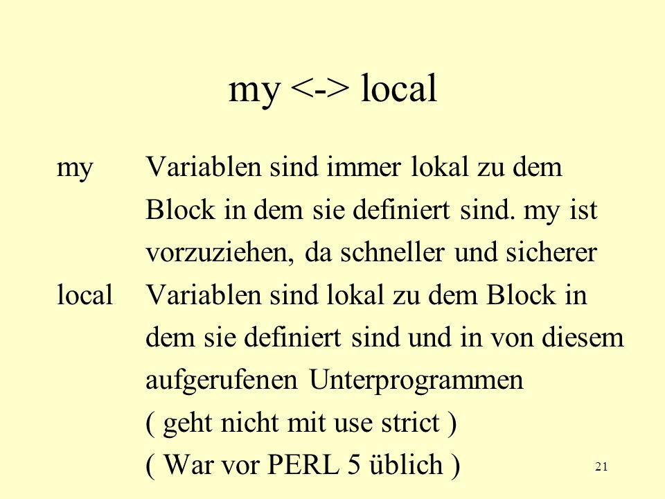 21 my local my Variablen sind immer lokal zu dem Block in dem sie definiert sind. my ist vorzuziehen, da schneller und sicherer local Variablen sind l