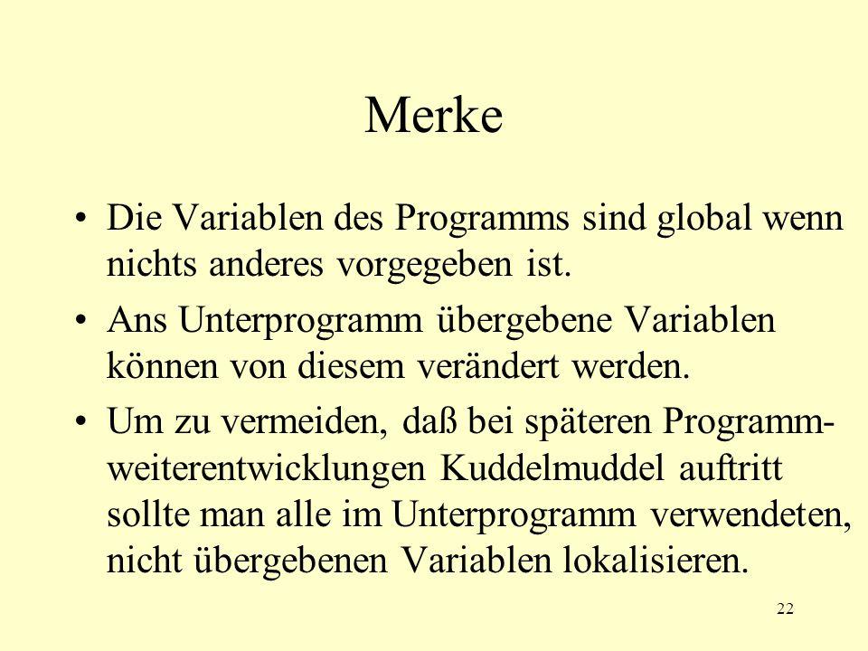 22 Merke Die Variablen des Programms sind global wenn nichts anderes vorgegeben ist. Ans Unterprogramm übergebene Variablen können von diesem veränder