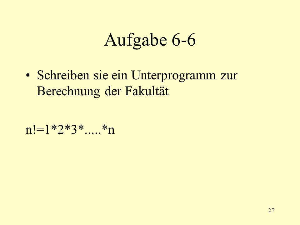 27 Aufgabe 6-6 Schreiben sie ein Unterprogramm zur Berechnung der Fakultät n!=1*2*3*.....*n
