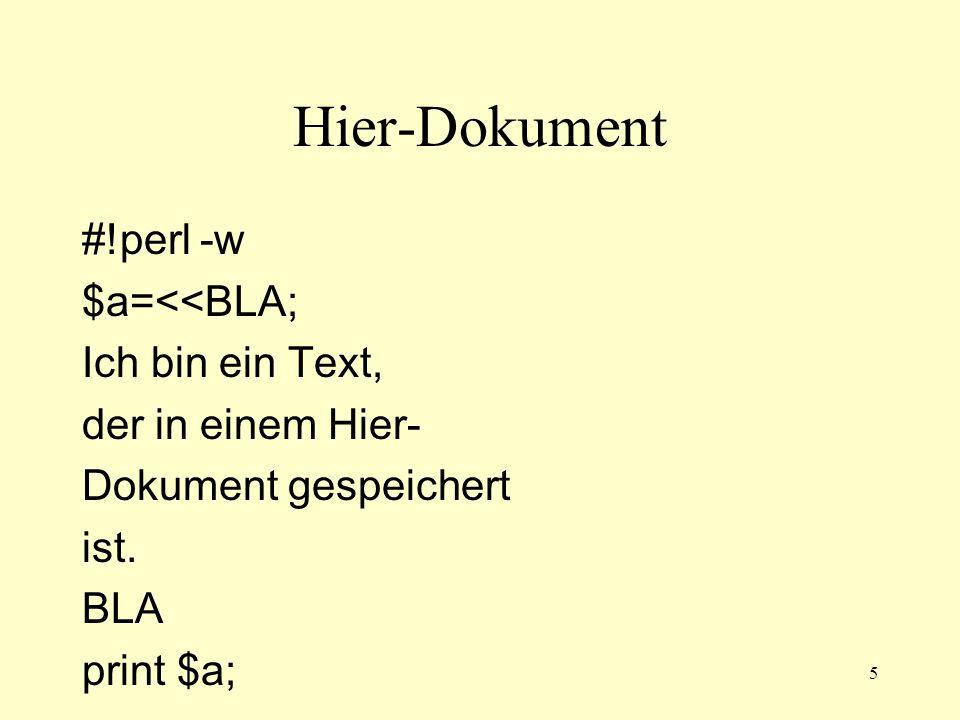 5 Hier-Dokument #!perl -w $a=<<BLA; Ich bin ein Text, der in einem Hier- Dokument gespeichert ist. BLA print $a;