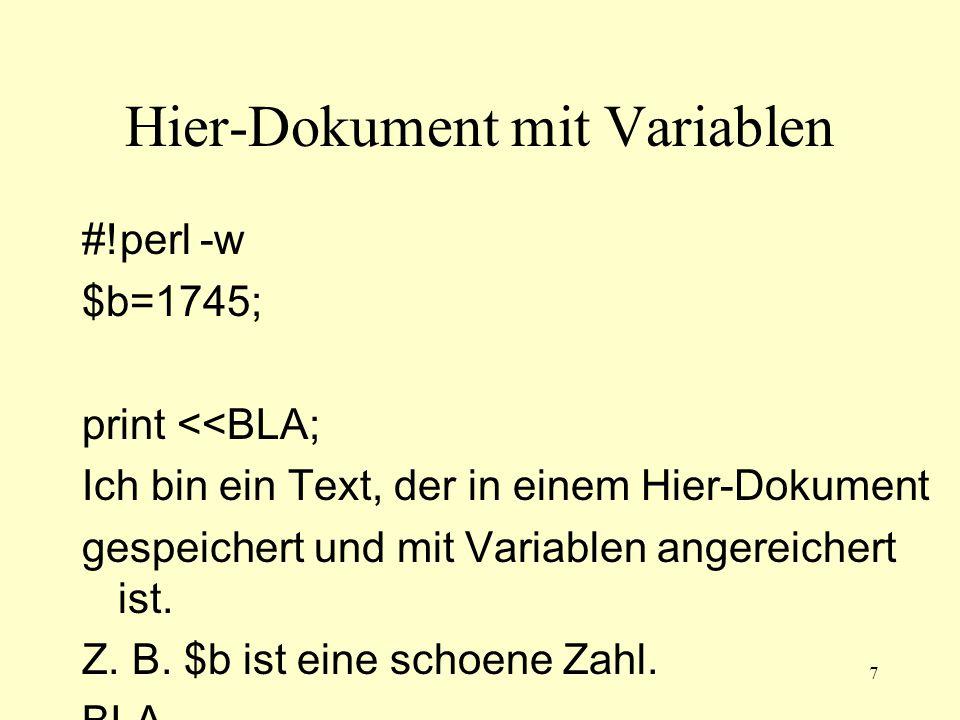 7 Hier-Dokument mit Variablen #!perl -w $b=1745; print <<BLA; Ich bin ein Text, der in einem Hier-Dokument gespeichert und mit Variablen angereichert