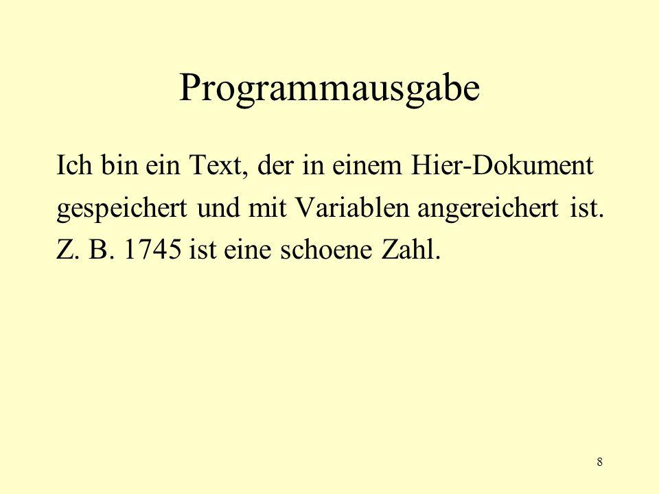 8 Programmausgabe Ich bin ein Text, der in einem Hier-Dokument gespeichert und mit Variablen angereichert ist. Z. B. 1745 ist eine schoene Zahl.