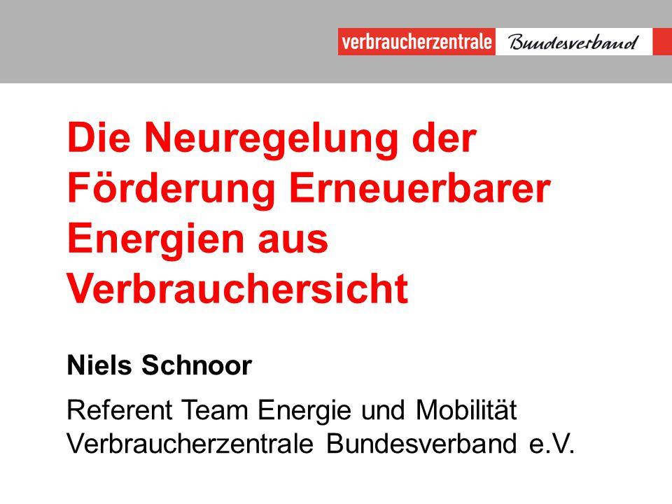 Die Neuregelung der Förderung Erneuerbarer Energien aus Verbrauchersicht Niels Schnoor Referent Team Energie und Mobilität Verbraucherzentrale Bundesverband e.V.