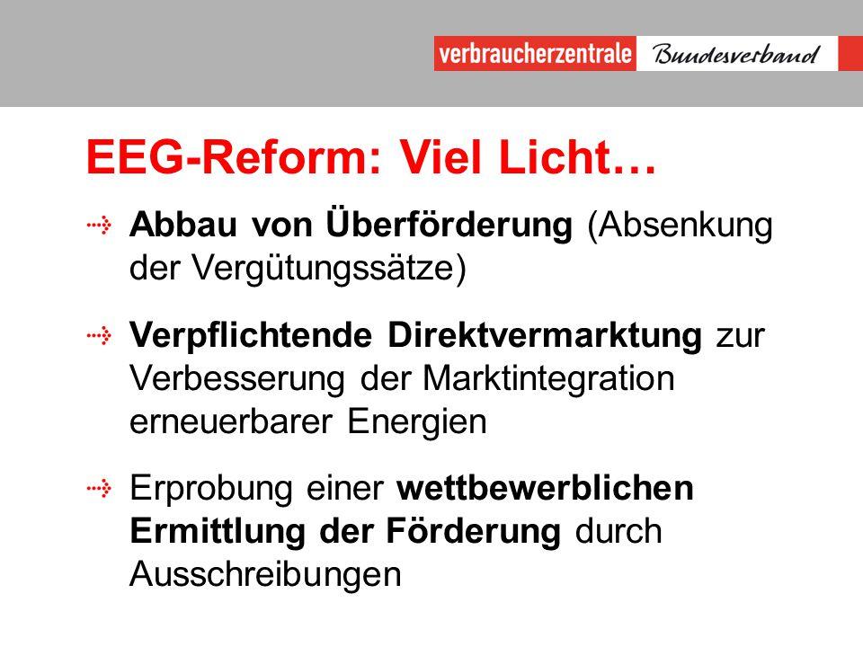 EEG-Reform: Viel Licht… Abbau von Überförderung (Absenkung der Vergütungssätze) Verpflichtende Direktvermarktung zur Verbesserung der Marktintegration erneuerbarer Energien Erprobung einer wettbewerblichen Ermittlung der Förderung durch Ausschreibungen