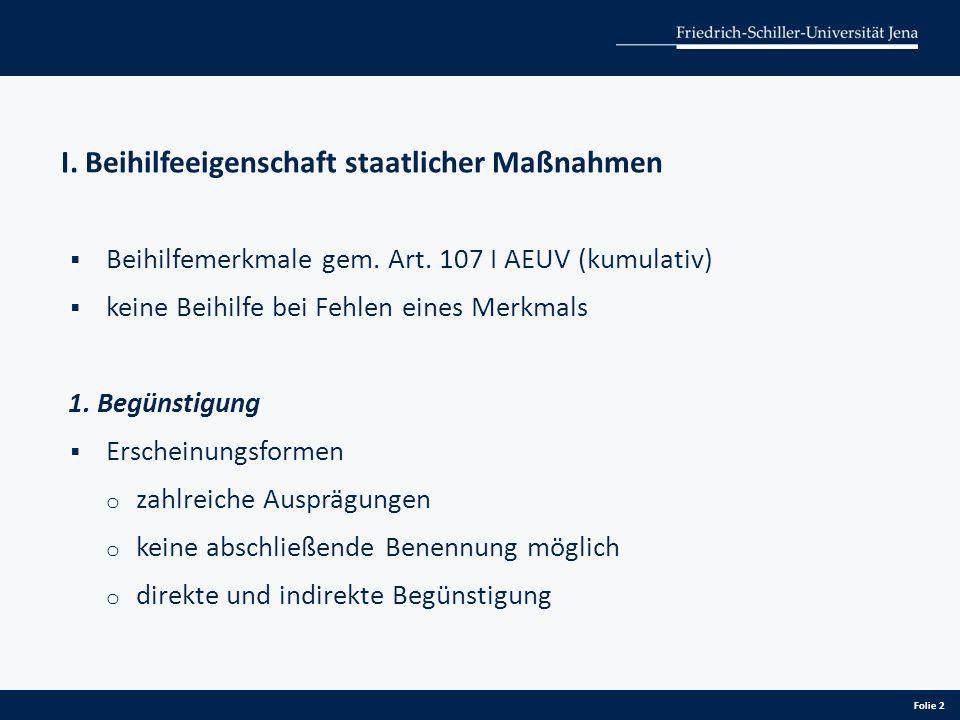 I. Beihilfeeigenschaft staatlicher Maßnahmen  Beihilfemerkmale gem. Art. 107 I AEUV (kumulativ)  keine Beihilfe bei Fehlen eines Merkmals 1. Begünst