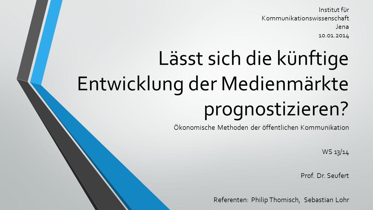 Lässt sich die künftige Entwicklung der Medienmärkte prognostizieren? Ökonomische Methoden der öffentlichen Kommunikation WS 13/14 Prof. Dr. Seufert R