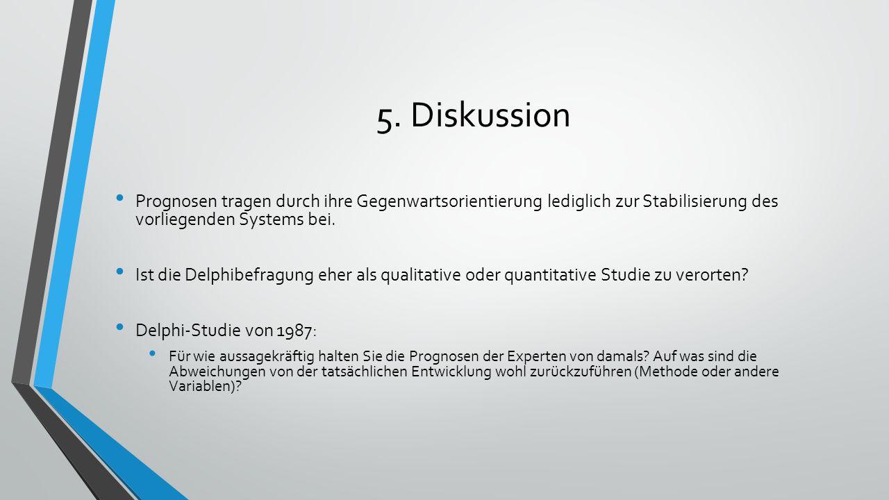 5. Diskussion Prognosen tragen durch ihre Gegenwartsorientierung lediglich zur Stabilisierung des vorliegenden Systems bei. Ist die Delphibefragung eh
