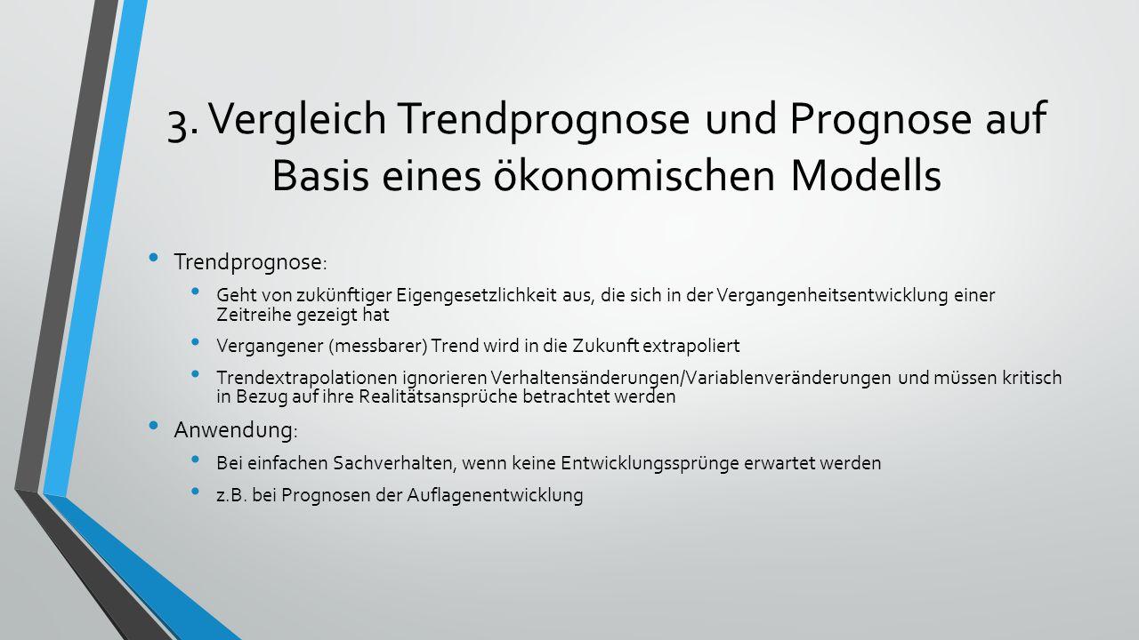 3. Vergleich Trendprognose und Prognose auf Basis eines ökonomischen Modells Trendprognose: Geht von zukünftiger Eigengesetzlichkeit aus, die sich in