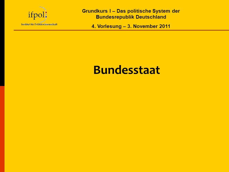 Grundkurs I – Das politische System der Bundesrepublik Deutschland 4. Vorlesung – 3. November 2011 Bundesstaat