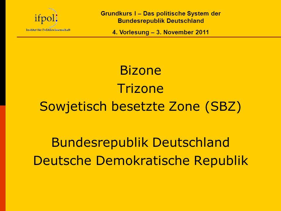 Grundkurs I – Das politische System der Bundesrepublik Deutschland 4. Vorlesung – 3. November 2011 Bizone Trizone Sowjetisch besetzte Zone (SBZ) Bunde