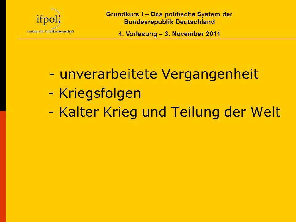 Grundkurs I – Das politische System der Bundesrepublik Deutschland 4. Vorlesung – 3. November 2011 - unverarbeitete Vergangenheit - Kriegsfolgen - Kal