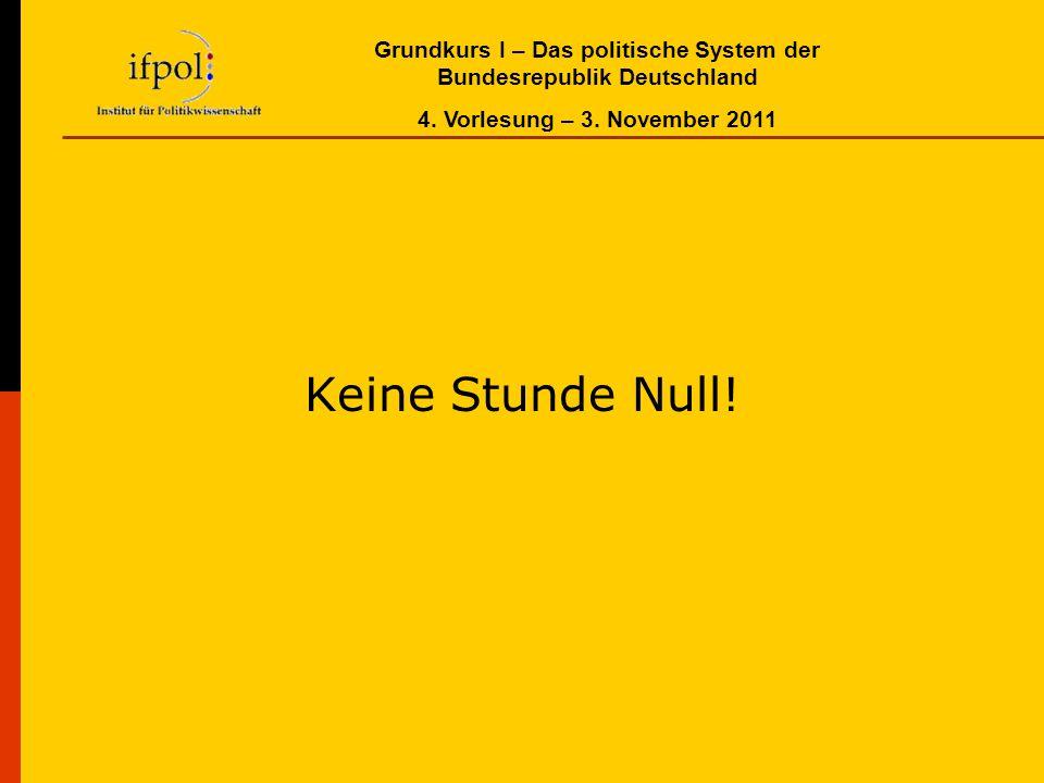 Grundkurs I – Das politische System der Bundesrepublik Deutschland 4. Vorlesung – 3. November 2011 Keine Stunde Null!