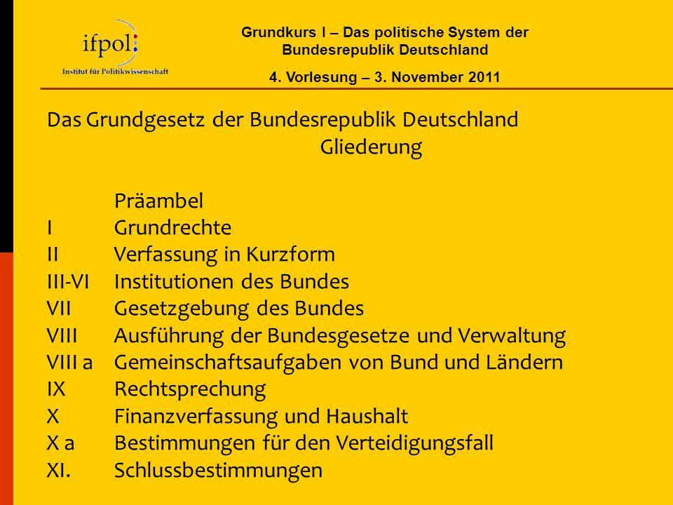 Grundkurs I – Das politische System der Bundesrepublik Deutschland 4. Vorlesung – 3. November 2011 Das Grundgesetz der Bundesrepublik Deutschland Glie