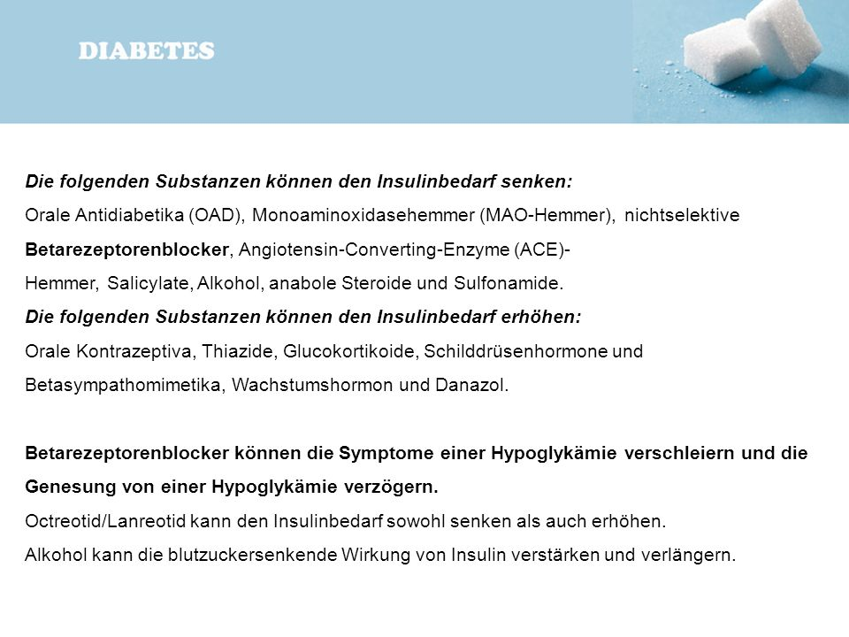 Die folgenden Substanzen können den Insulinbedarf senken: Orale Antidiabetika (OAD), Monoaminoxidasehemmer (MAO-Hemmer), nichtselektive Betarezeptoren