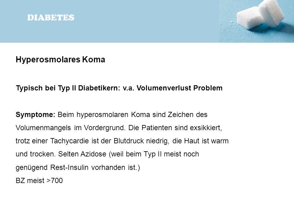 Hyperosmolares Koma Typisch bei Typ II Diabetikern: v.a. Volumenverlust Problem Symptome: Beim hyperosmolaren Koma sind Zeichen des Volumenmangels im