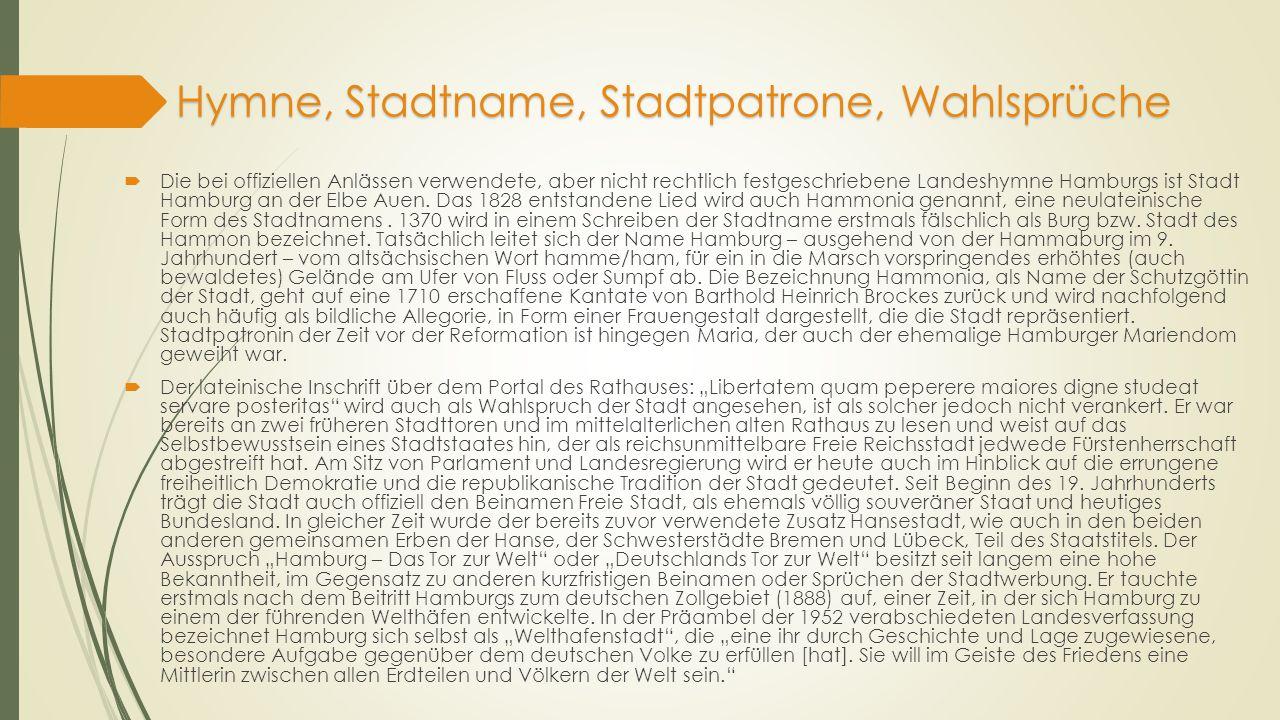 Hymne, Stadtname, Stadtpatrone, Wahlsprüche  Die bei offiziellen Anlässen verwendete, aber nicht rechtlich festgeschriebene Landeshymne Hamburgs ist