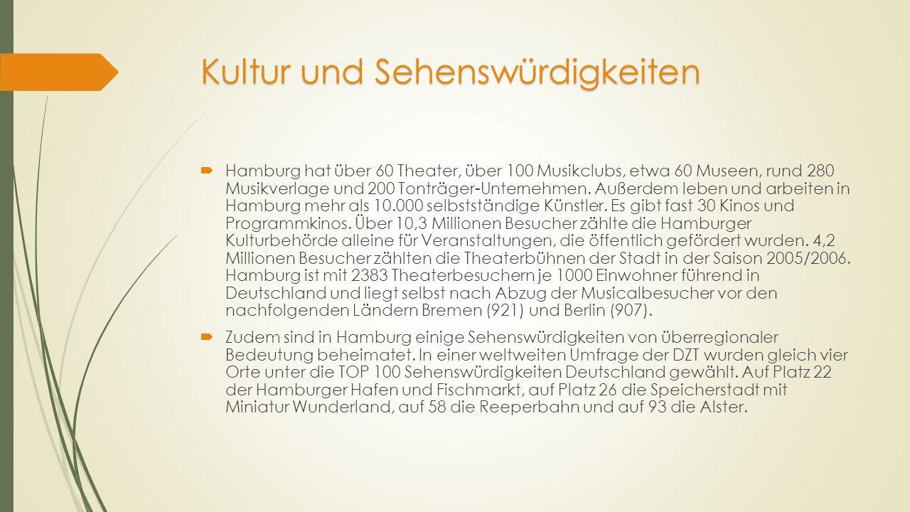 Kultur und Sehenswürdigkeiten  Hamburg hat über 60 Theater, über 100 Musikclubs, etwa 60 Museen, rund 280 Musikverlage und 200 Tonträger-Unternehmen.