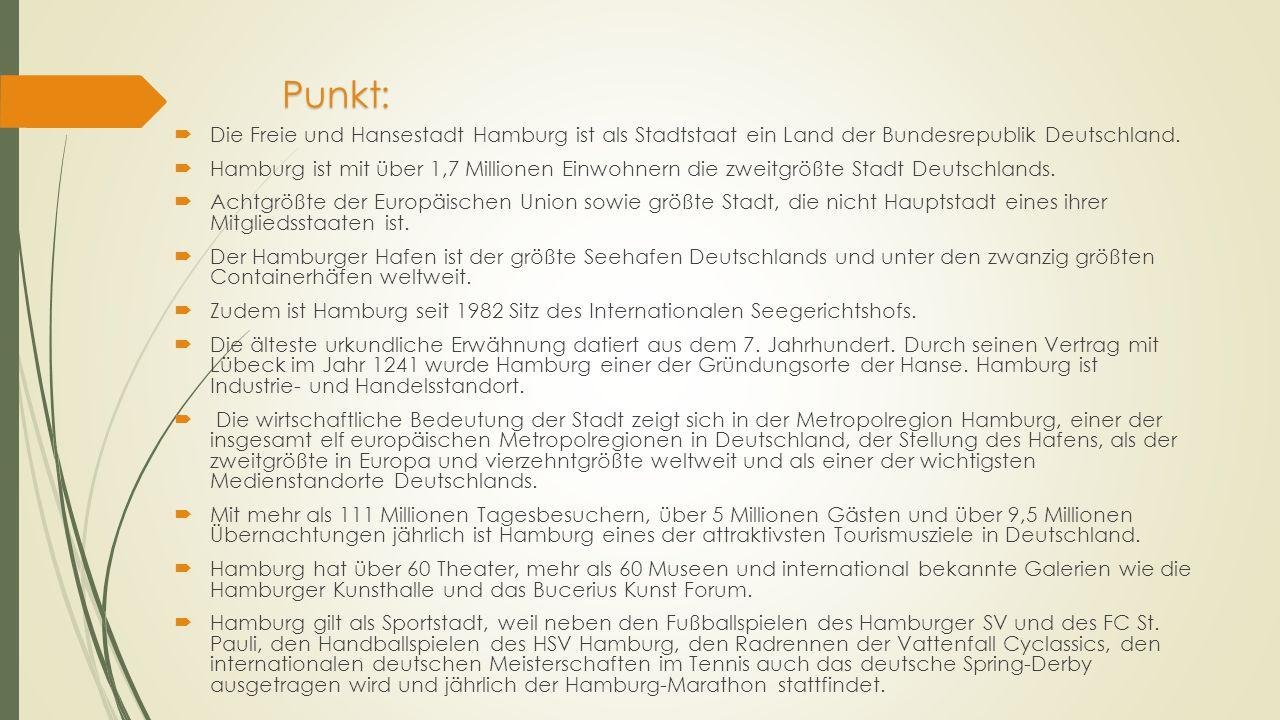 Punkt:  Die Freie und Hansestadt Hamburg ist als Stadtstaat ein Land der Bundesrepublik Deutschland.  Hamburg ist mit über 1,7 Millionen Einwohnern