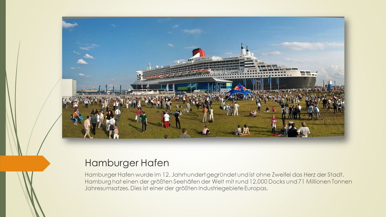 Hamburger Hafen Hamburger Hafen wurde im 12. Jahrhundert gegründet und ist ohne Zweifel das Herz der Stadt. Hamburg hat einen der größten Seehäfen der