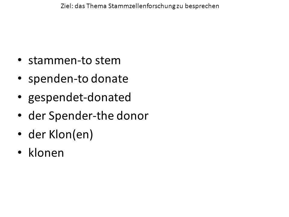 stammen-to stem spenden-to donate gespendet-donated der Spender-the donor der Klon(en) klonen Ziel: das Thema Stammzellenforschung zu besprechen