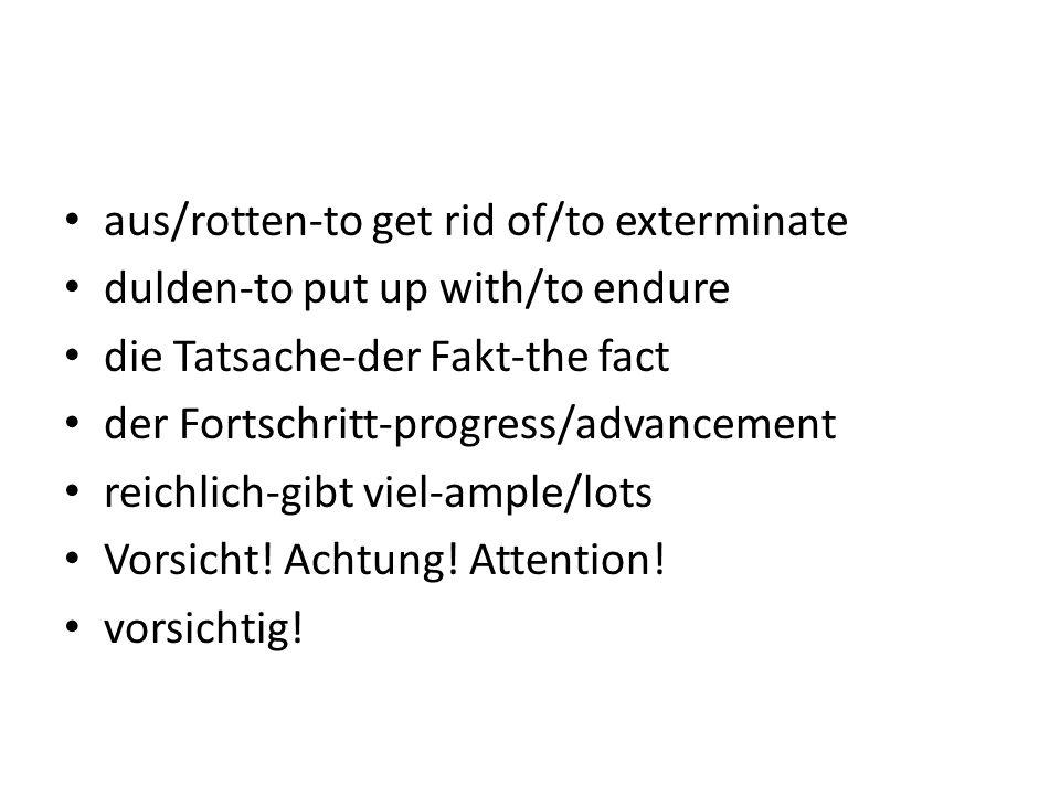 aus/rotten-to get rid of/to exterminate dulden-to put up with/to endure die Tatsache-der Fakt-the fact der Fortschritt-progress/advancement reichlich-gibt viel-ample/lots Vorsicht.