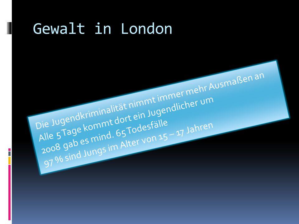 Gewalt in London Die Jugendkriminalität nimmt immer mehr Ausmaßen an Alle 5 Tage kommt dort ein Jugendlicher um 2008 gab es mind. 65 Todesfälle 97 % s