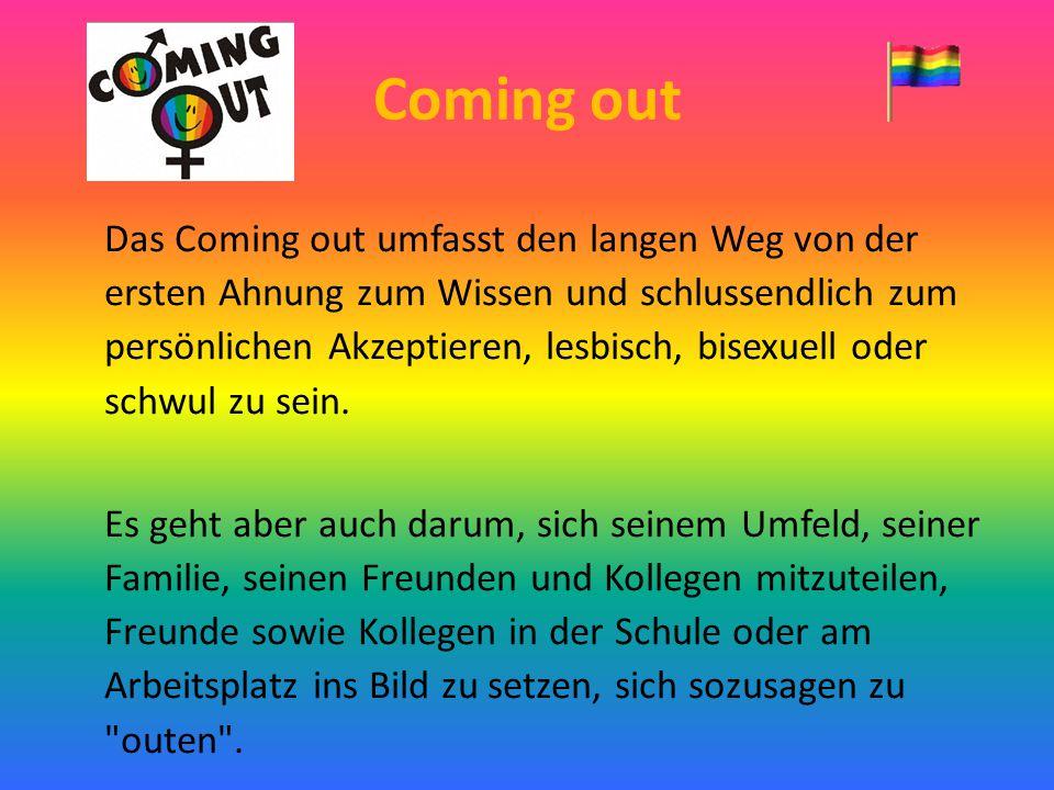 Coming out Das Coming out umfasst den langen Weg von der ersten Ahnung zum Wissen und schlussendlich zum persönlichen Akzeptieren, lesbisch, bisexuell